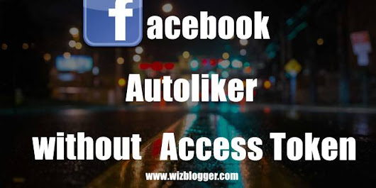 Facebook Auto liker No Access Token No login - WizBlogger - Seo,Case Studies,Tutorial And Much more