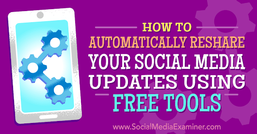 How to Automatically Reshare Your Social Media Updates Using Free Tools : Social Media Examiner