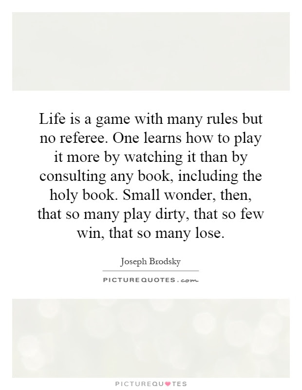 Life Is A Game With Many Rules But No Referee One Learns How To