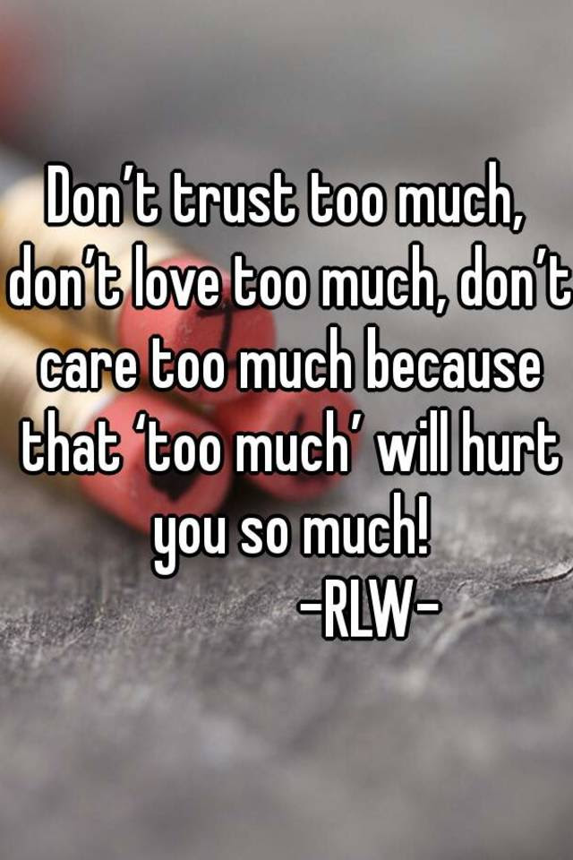 Dont Trust Too Much Dont Love Too Much Dont Care Too Much Because