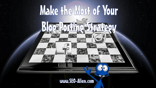 How To Make The Most Of Your Blog Posting Strategy