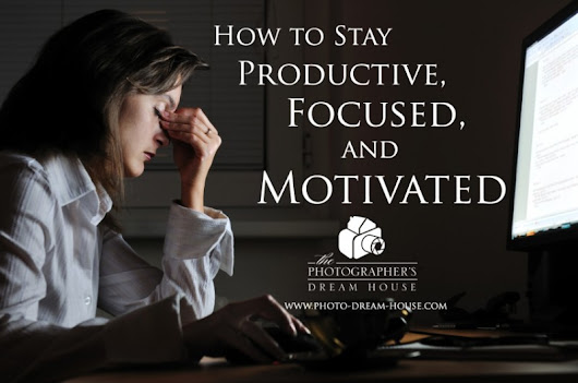 How to Stay Productive, Focused, and Motivated | Photographer's Dream HousePhotographer's Dream HouseStart a Photography Business | Get More Clients | How to Price Photography