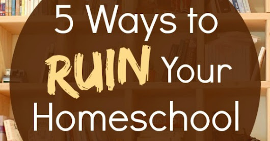 5 Ways to Ruin Your Homeschool - Proverbial Homemaker