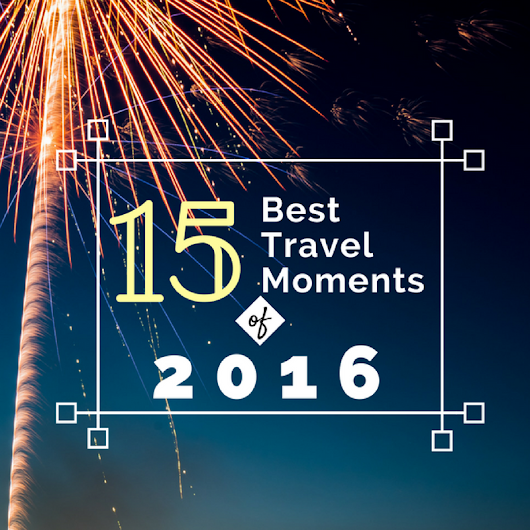 2016 in Review: Top 15 Travel Moments