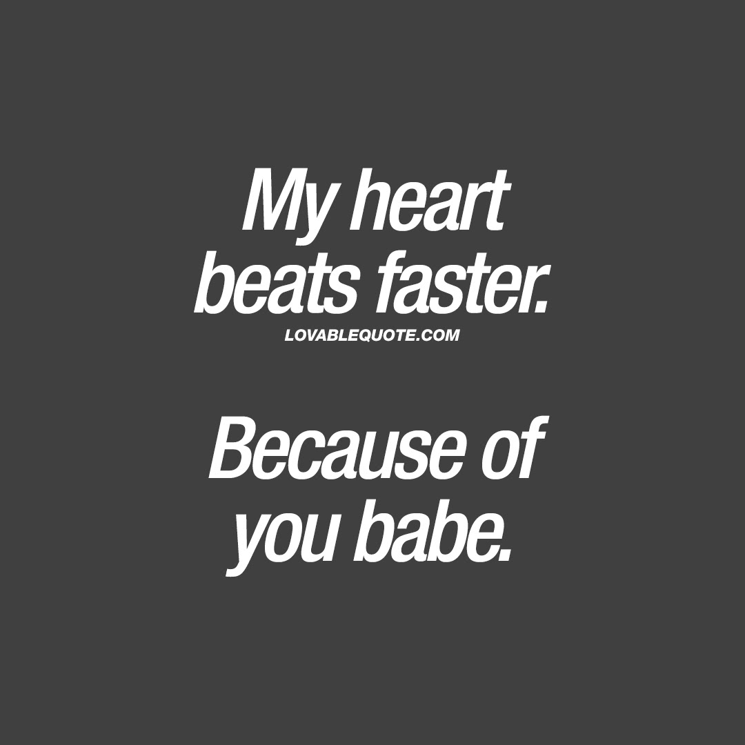 My heart beats faster Because of you babe