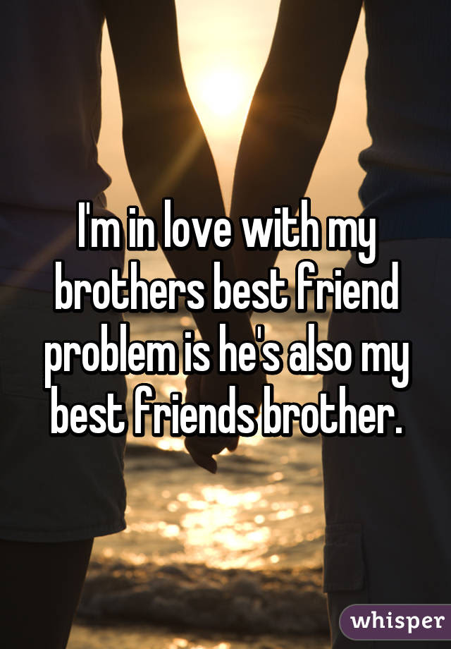 Im In Love With My Brothers Best Friend Problem Is Hes Also My