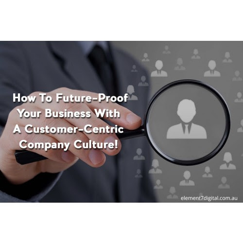 How To Future-Proof Your Business With A Customer-Centric Company Culture!