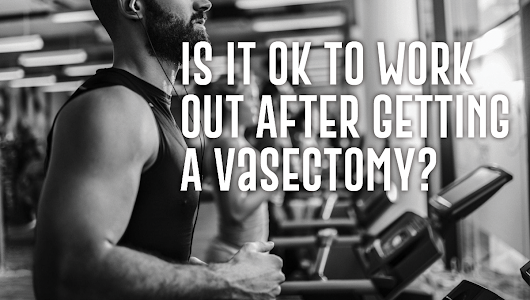 Is It Ok to Work Out After Getting A Vasectomy? | St Pete Urology