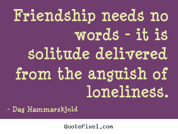 Friendship Needs No Words It Is Solitude Delivered Dag