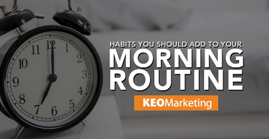 Habits You Should Add to Your Morning Routine – KEO Marketing – Medium