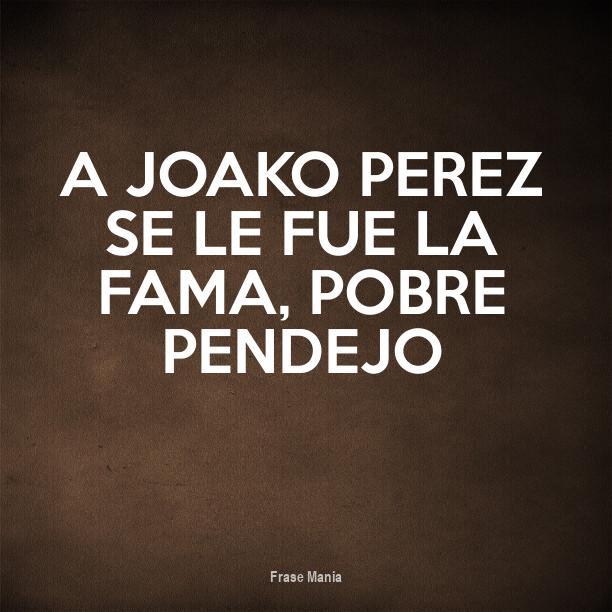 Cartel Para A Joako Perez Se Le Fue La Fama Pobre Pendejo