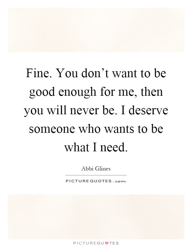 Fine You Dont Want To Be Good Enough For Me Then You Will