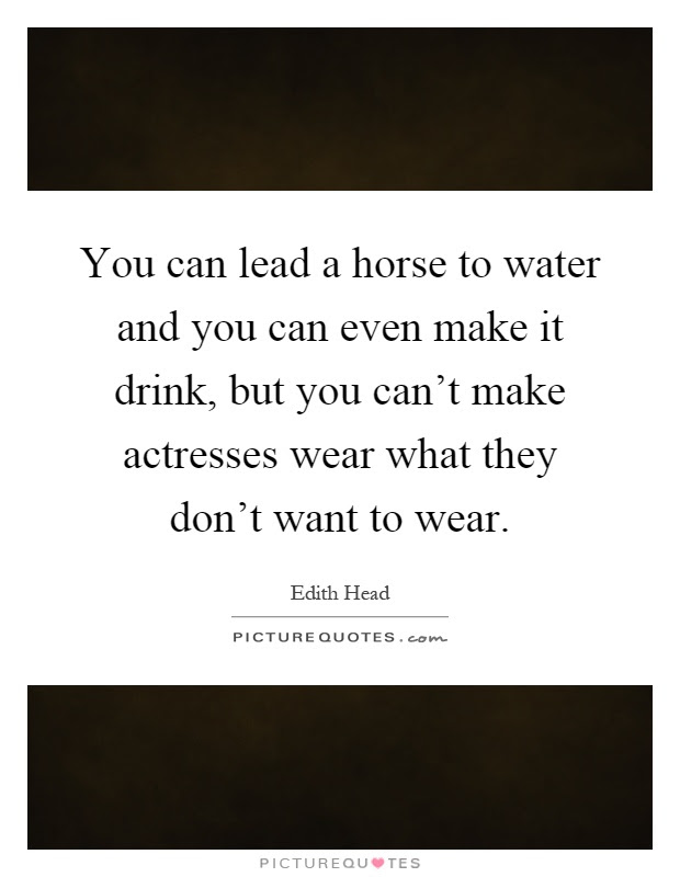 You Can Lead A Horse To Water And You Can Even Make It Drink