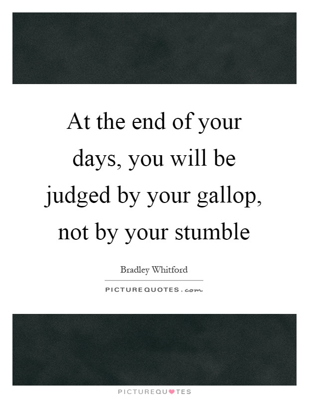At The End Of Your Days You Will Be Judged By Your Gallop Not
