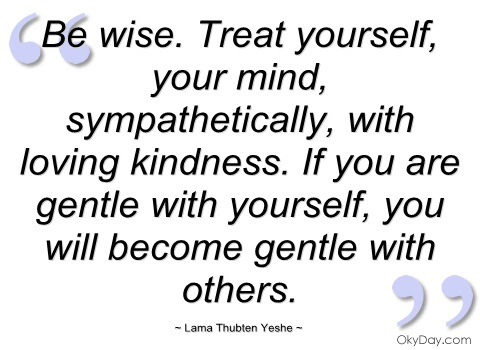 Be Wise Treat Yourself Your Mind Sympathetically With Loving