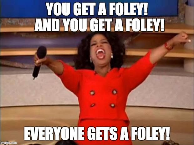 You get a Foley.  And you get a Foley.  Everyone gets a Foley!