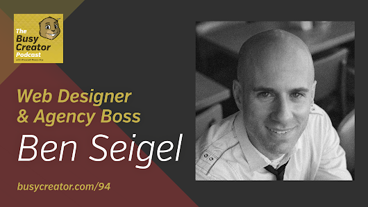 Methods and Mindsets for Successful Web Design Projects with Agency Boss Ben Seigel — The Busy Creator Podcast 94