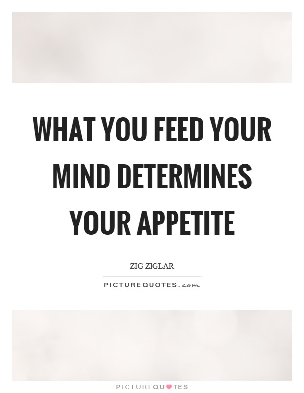 What You Feed Your Mind Determines Your Appetite Picture Quotes