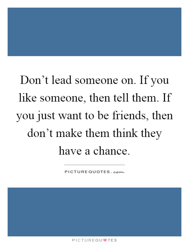 Dont Lead Someone On If You Like Someone Then Tell Them If