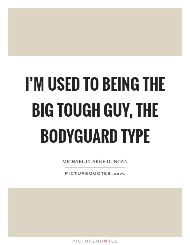 Im Used To Being The Big Tough Guy The Bodyguard Type Picture Quotes