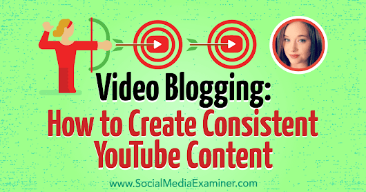 Video Blogging: How to Create Consistent YouTube Content : Social Media Examiner