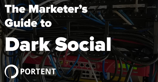 Dark Social - The Marketer's Guide - Portent
