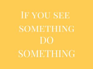 if you see something do something