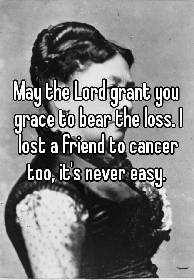 May The Lord Grant You Grace To Bear The Loss I Lost A Friend To