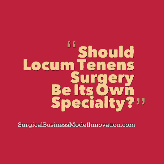 » Should Locum Tenens Surgery Be Its Own Specialty? - Business Model Innovation In Surgery