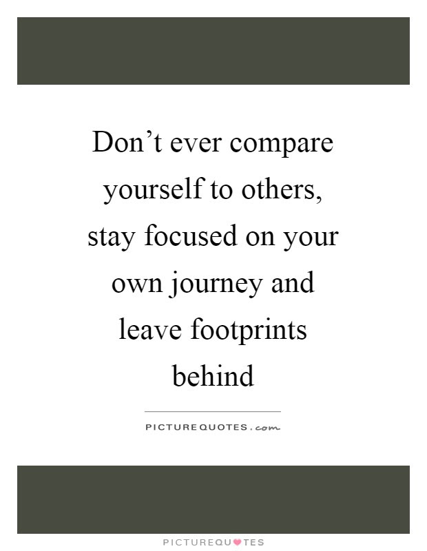 Dont Ever Compare Yourself To Others Stay Focused On Your Own