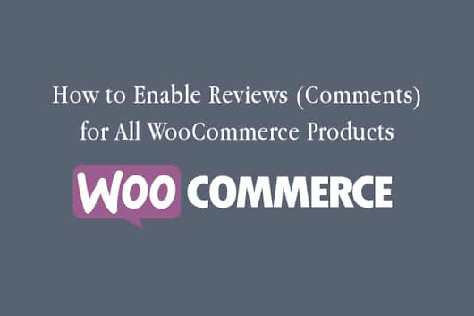 How to Enable Reviews (Comments) for All WooCommerce Products