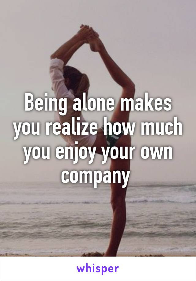 Being Alone Makes You Realize How Much You Enjoy Your Own Company
