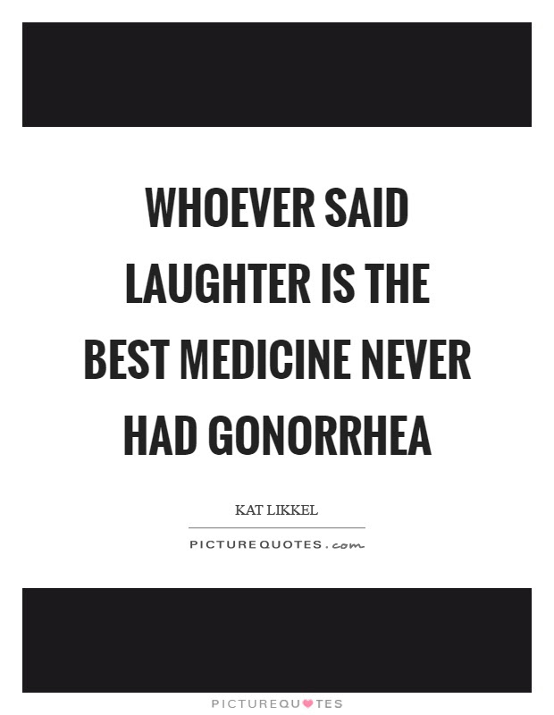 Whoever Said Laughter Is The Best Medicine Never Had Gonorrhea