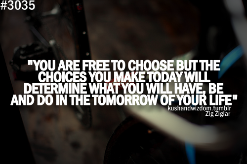 You Are Free To Choose But The Choices You Make Today Will Determine