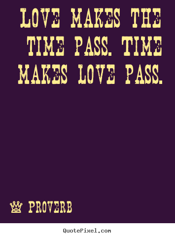 Proverb Picture Quote Love Makes The Time Pass Time Makes Love