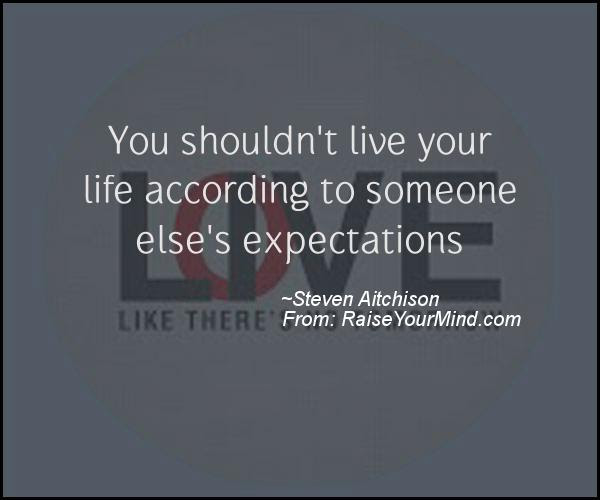 You Shouldn T Live Your Life According To Someone Else S