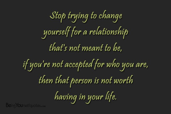 Stop Trying To Change Yourself For A Relationship Thats Not Being