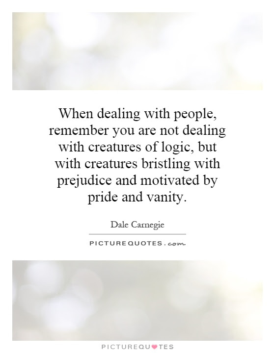 When Dealing With People Remember You Are Not Dealing With