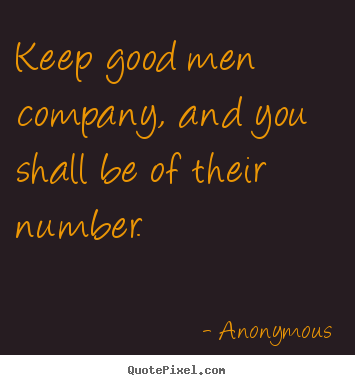 Keep Good Men Company And You Shall Be Of Their Number Anonymous