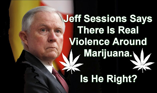 Jeff Sessions Says There Is Real Violence Around Marijuana, Is He Right?