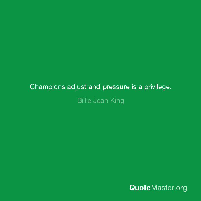 Champions Adjust And Pressure Is A Privilege Billie Jean King