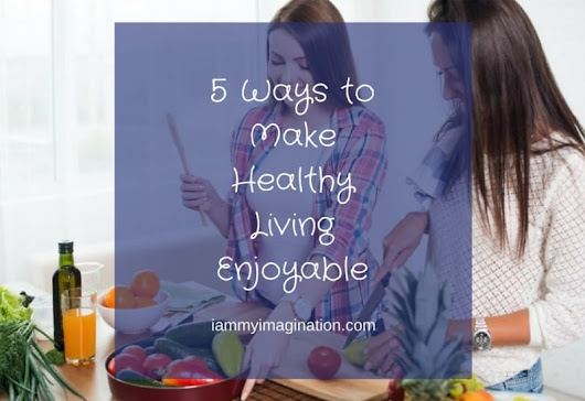 5 Ways to Make Healthy Living Enjoyable - I Am My Imagination