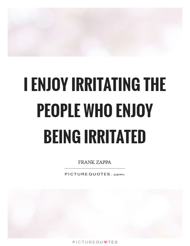 I Enjoy Irritating The People Who Enjoy Being Irritated Picture Quotes