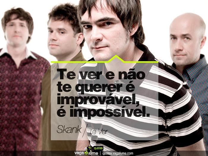 """""""Te ver e não te querer é improvável, é impossível."""" - Te Ver (Skank)   Source: vagalume.com.br"""