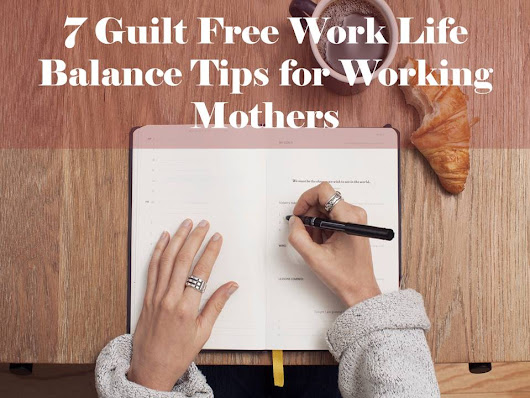 7 Guilt Free Work Life Balance Tips for Working Mothers