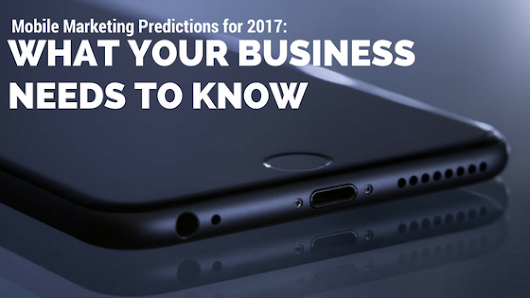 Mobile Marketing Predictions for 2017: What Your Business Needs to Know