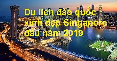 Du lịch đảo quốc Singapore đầu năm 2019