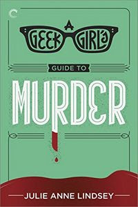 The Geek Girl's Guide To Murder by Julie Anne Lindsey