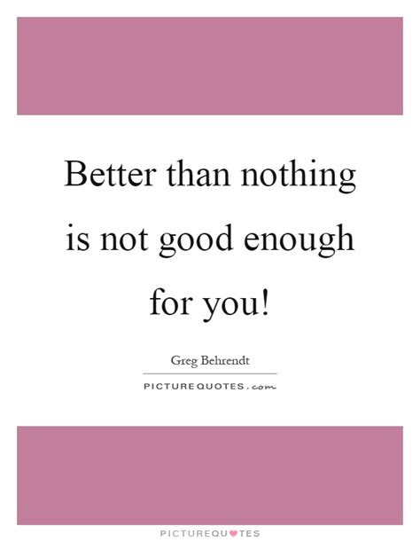 Nothing Is Good Enough Quotes