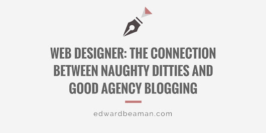 Web Designer: The Connection Between Naughty Ditties and Good Agency Blogging - Edward Beaman Copywriter